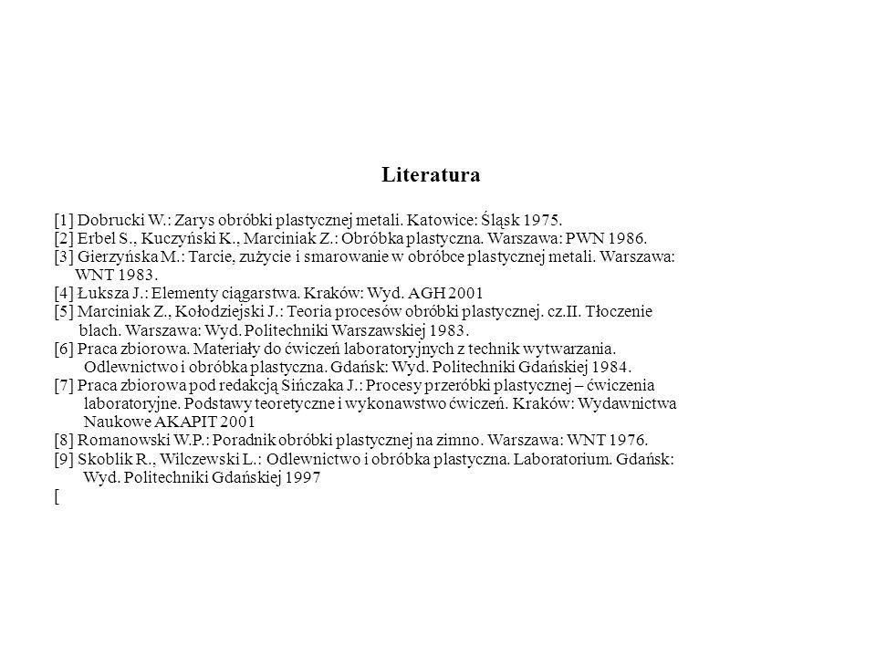 Literatura [1] Dobrucki W.: Zarys obróbki plastycznej metali. Katowice: Śląsk 1975.